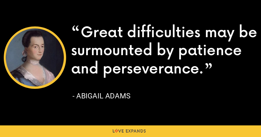 Great difficulties may be surmounted by patience and perseverance. - Abigail Adams