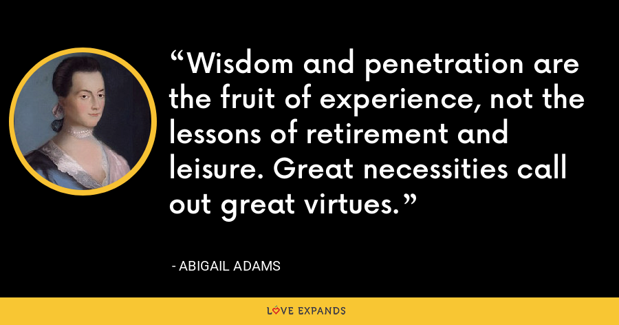 Wisdom and penetration are the fruit of experience, not the lessons of retirement and leisure. Great necessities call out great virtues. - Abigail Adams