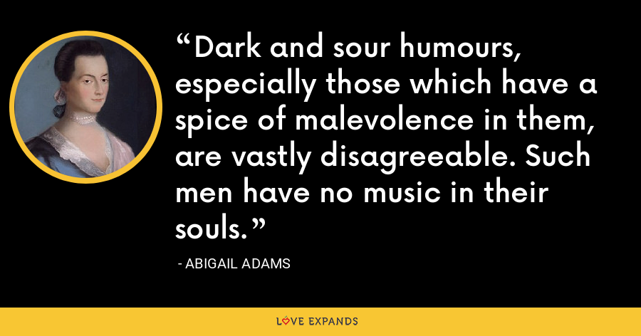 Dark and sour humours, especially those which have a spice of malevolence in them, are vastly disagreeable. Such men have no music in their souls. - Abigail Adams