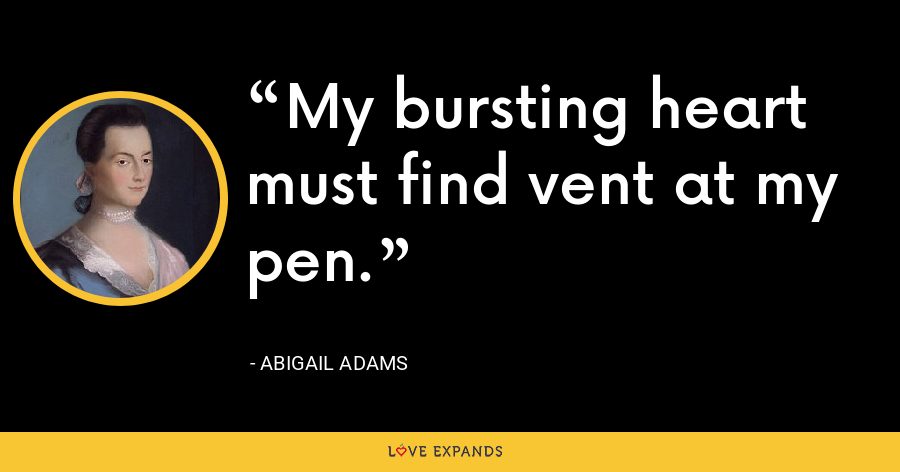 My bursting heart must find vent at my pen. - Abigail Adams