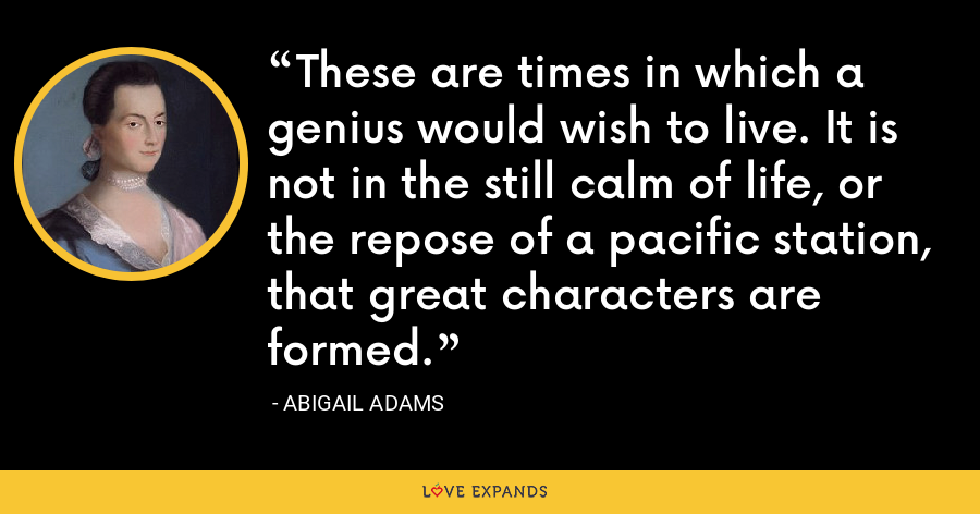 These are times in which a genius would wish to live. It is not in the still calm of life, or the repose of a pacific station, that great characters are formed. - Abigail Adams