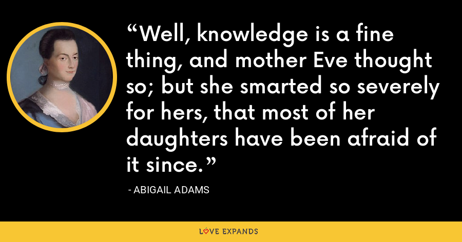 Well, knowledge is a fine thing, and mother Eve thought so; but she smarted so severely for hers, that most of her daughters have been afraid of it since. - Abigail Adams