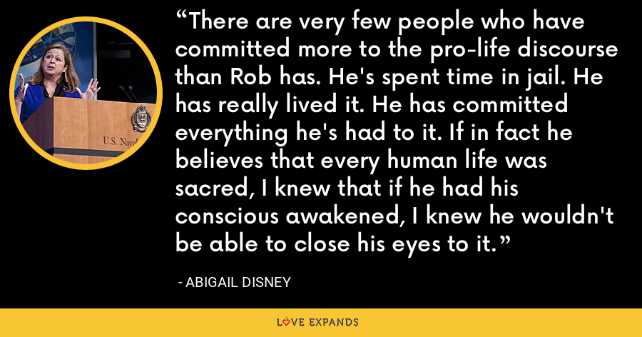 There are very few people who have committed more to the pro-life discourse than Rob has. He's spent time in jail. He has really lived it. He has committed everything he's had to it. If in fact he believes that every human life was sacred, I knew that if he had his conscious awakened, I knew he wouldn't be able to close his eyes to it. - Abigail Disney