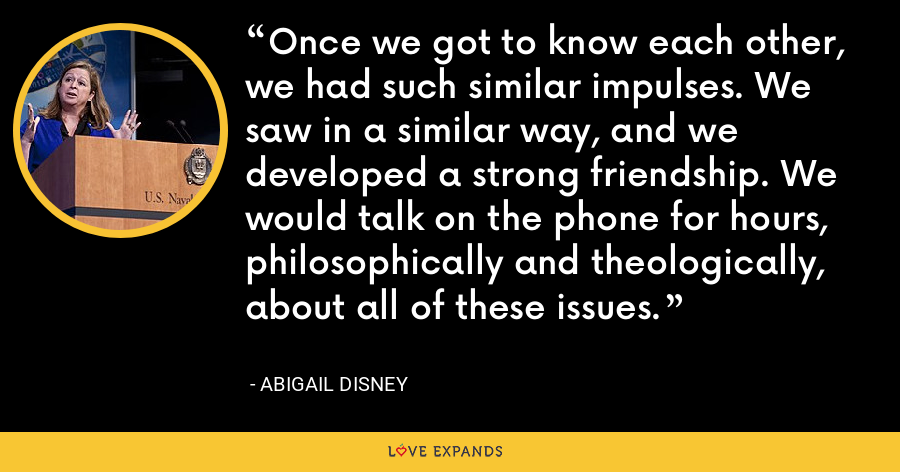 Once we got to know each other, we had such similar impulses. We saw in a similar way, and we developed a strong friendship. We would talk on the phone for hours, philosophically and theologically, about all of these issues. - Abigail Disney