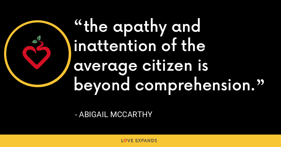 the apathy and inattention of the average citizen is beyond comprehension. - Abigail McCarthy