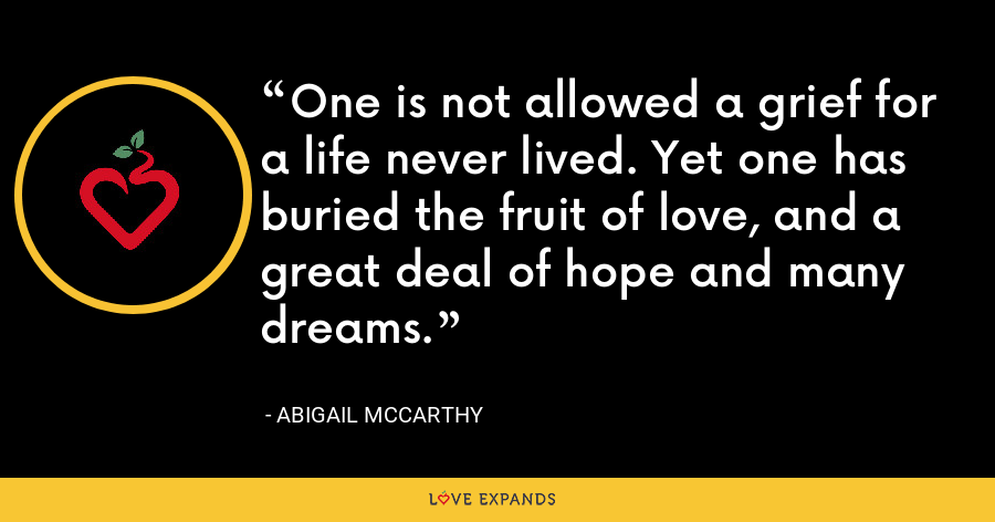 One is not allowed a grief for a life never lived. Yet one has buried the fruit of love, and a great deal of hope and many dreams. - Abigail McCarthy