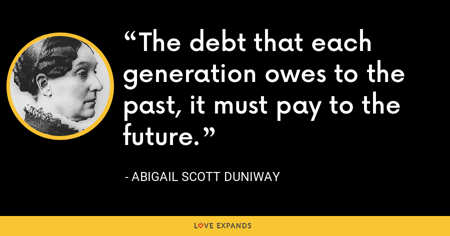 The debt that each generation owes to the past, it must pay to the future. - Abigail Scott Duniway