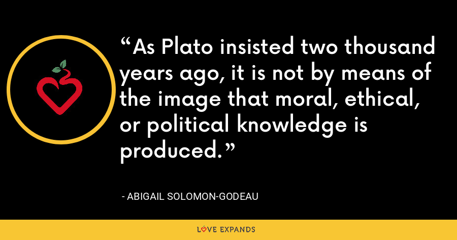 As Plato insisted two thousand years ago, it is not by means of the image that moral, ethical, or political knowledge is produced. - Abigail Solomon-Godeau