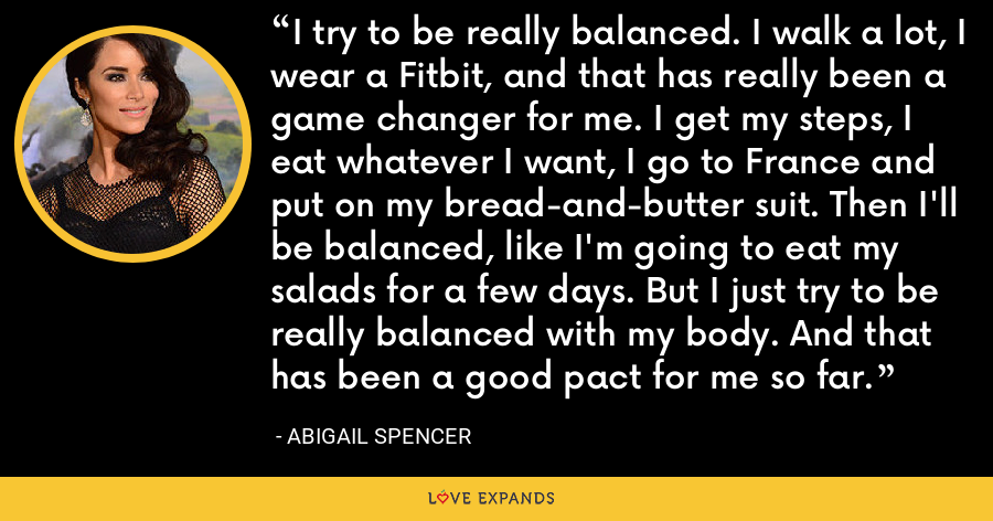 I try to be really balanced. I walk a lot, I wear a Fitbit, and that has really been a game changer for me. I get my steps, I eat whatever I want, I go to France and put on my bread-and-butter suit. Then I'll be balanced, like I'm going to eat my salads for a few days. But I just try to be really balanced with my body. And that has been a good pact for me so far. - Abigail Spencer