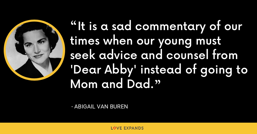 It is a sad commentary of our times when our young must seek advice and counsel from 'Dear Abby' instead of going to Mom and Dad. - Abigail Van Buren