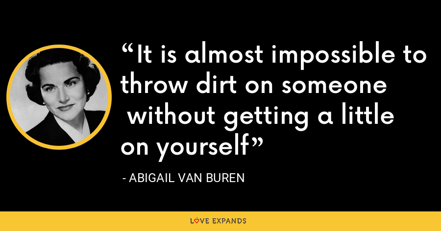 It is almost impossible to throw dirt on someone without getting a little on yourself - Abigail Van Buren