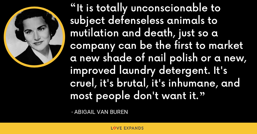 It is totally unconscionable to subject defenseless animals to mutilation and death, just so a company can be the first to market a new shade of nail polish or a new, improved laundry detergent. It's cruel, it's brutal, it's inhumane, and most people don't want it. - Abigail Van Buren