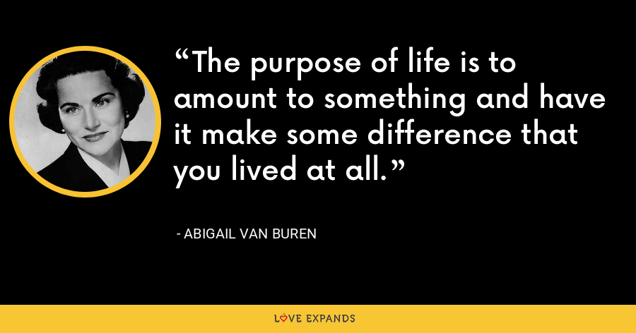 The purpose of life is to amount to something and have it make some difference that you lived at all. - Abigail Van Buren