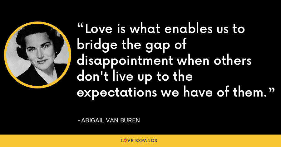 Love is what enables us to bridge the gap of disappointment when others don't live up to the expectations we have of them. - Abigail Van Buren