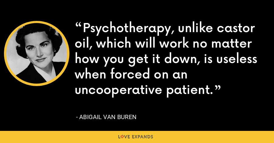 Psychotherapy, unlike castor oil, which will work no matter how you get it down, is useless when forced on an uncooperative patient. - Abigail Van Buren