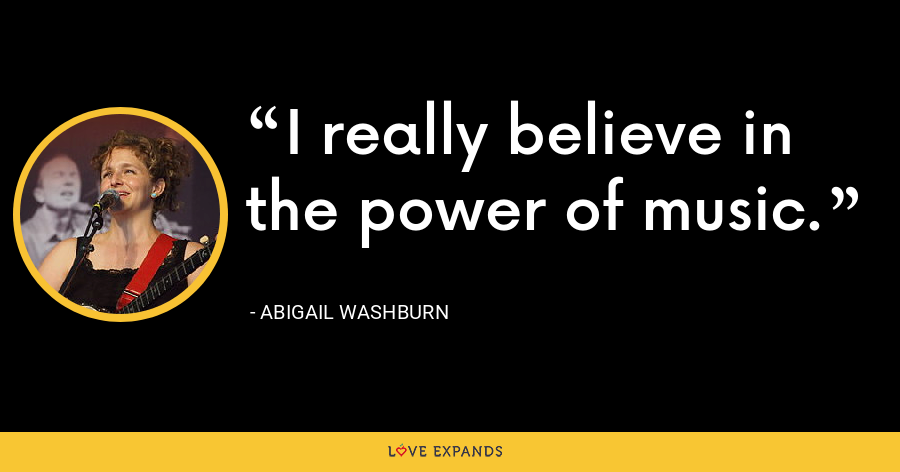 I really believe in the power of music. - Abigail Washburn