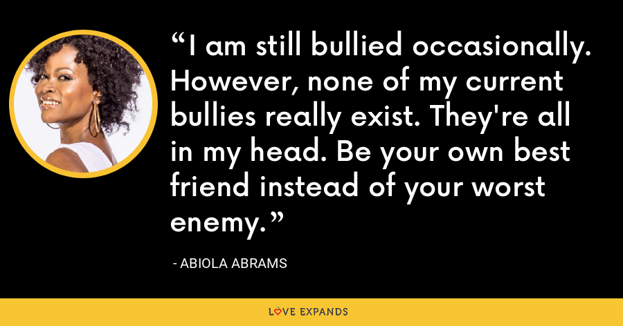 I am still bullied occasionally. However, none of my current bullies really exist. They're all in my head. Be your own best friend instead of your worst enemy. - Abiola Abrams