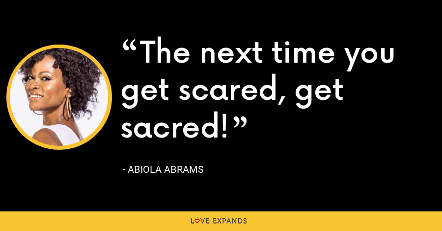 The next time you get scared, get sacred! - Abiola Abrams