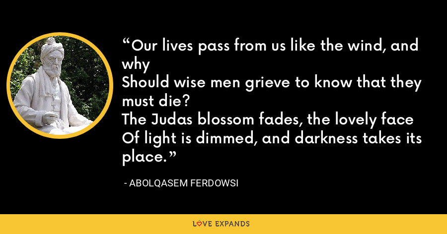 Our lives pass from us like the wind, and whyShould wise men grieve to know that they must die?The Judas blossom fades, the lovely faceOf light is dimmed, and darkness takes its place. - Abolqasem Ferdowsi