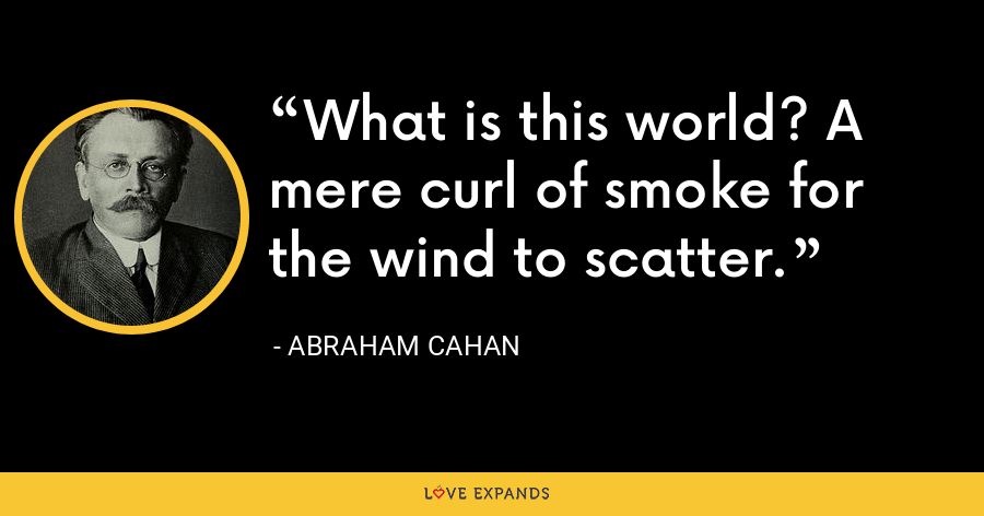 What is this world? A mere curl of smoke for the wind to scatter. - Abraham Cahan