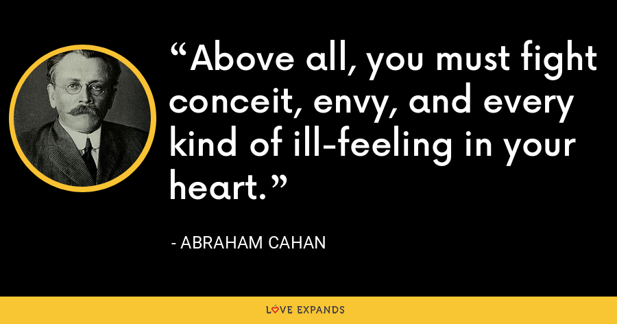 Above all, you must fight conceit, envy, and every kind of ill-feeling in your heart. - Abraham Cahan
