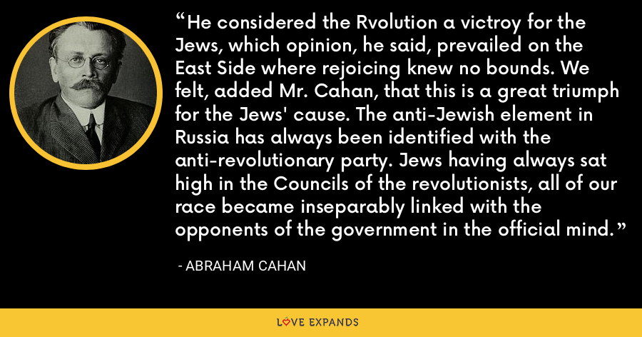 He considered the Rvolution a victroy for the Jews, which opinion, he said, prevailed on the East Side where rejoicing knew no bounds. We felt, added Mr. Cahan, that this is a great triumph for the Jews' cause. The anti-Jewish element in Russia has always been identified with the anti-revolutionary party. Jews having always sat high in the Councils of the revolutionists, all of our race became inseparably linked with the opponents of the government in the official mind. - Abraham Cahan
