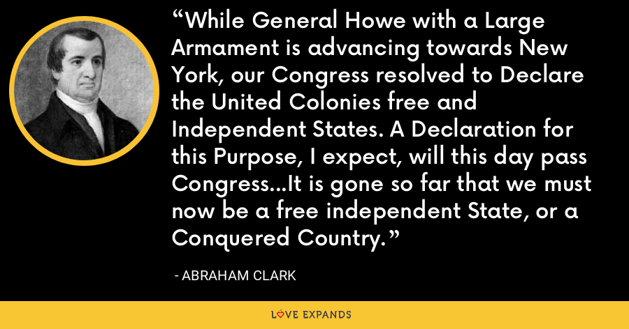 While General Howe with a Large Armament is advancing towards New York, our Congress resolved to Declare the United Colonies free and Independent States. A Declaration for this Purpose, I expect, will this day pass Congress...It is gone so far that we must now be a free independent State, or a Conquered Country. - Abraham Clark