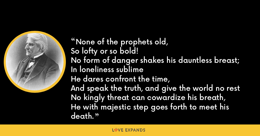 None of the prophets old,So lofty or so bold!No form of danger shakes his dauntless breast;In loneliness sublimeHe dares confront the time,And speak the truth, and give the world no restNo kingly threat can cowardize his breath,He with majestic step goes forth to meet his death. - Abraham Coles