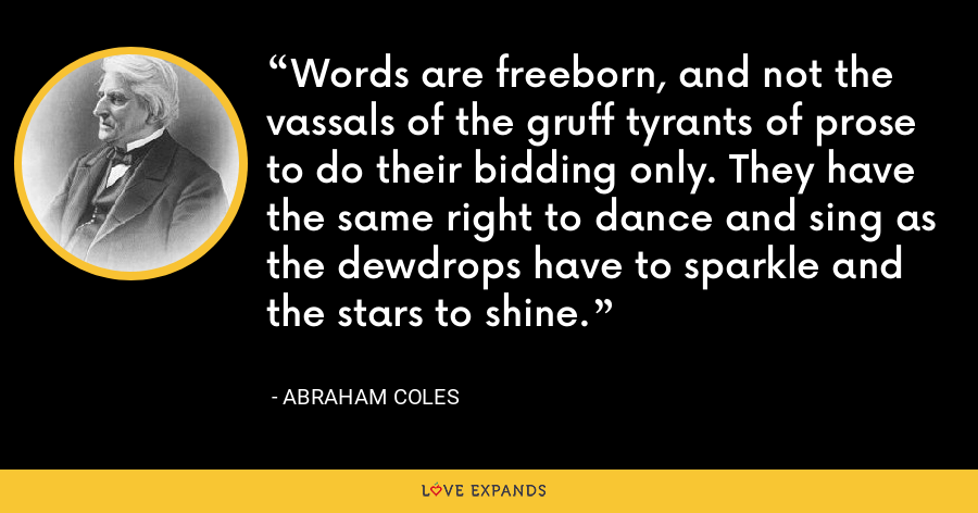 Words are freeborn, and not the vassals of the gruff tyrants of prose to do their bidding only. They have the same right to dance and sing as the dewdrops have to sparkle and the stars to shine. - Abraham Coles