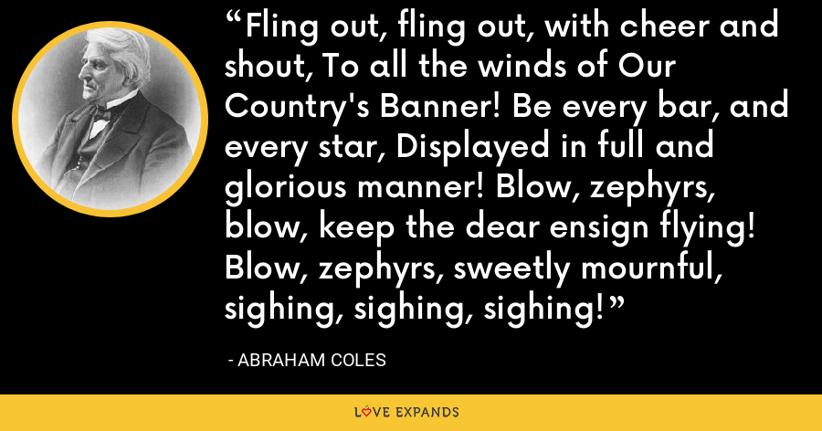 Fling out, fling out, with cheer and shout, To all the winds of Our Country's Banner! Be every bar, and every star, Displayed in full and glorious manner! Blow, zephyrs, blow, keep the dear ensign flying! Blow, zephyrs, sweetly mournful, sighing, sighing, sighing! - Abraham Coles