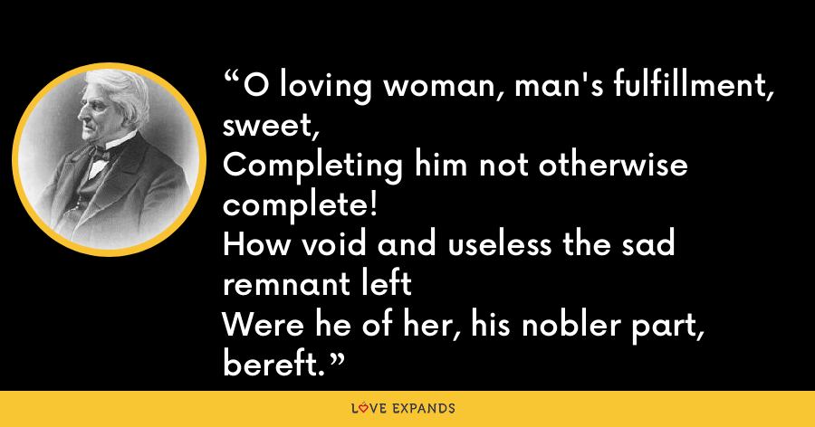 O loving woman, man's fulfillment, sweet,Completing him not otherwise complete!How void and useless the sad remnant leftWere he of her, his nobler part, bereft. - Abraham Coles