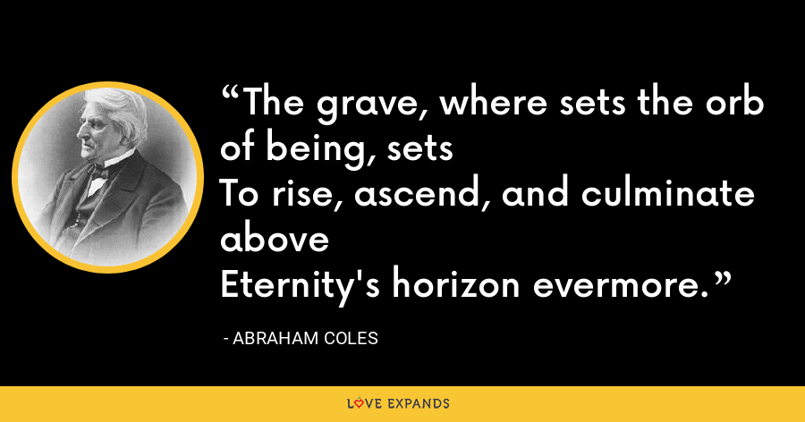 The grave, where sets the orb of being, setsTo rise, ascend, and culminate aboveEternity's horizon evermore. - Abraham Coles