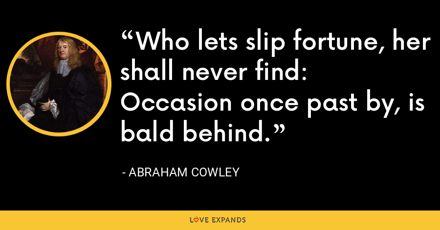 Who lets slip fortune, her shall never find: Occasion once past by, is bald behind. - Abraham Cowley