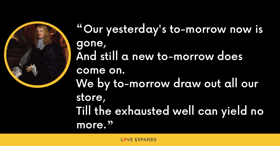 Our yesterday's to-morrow now is gone,And still a new to-morrow does come on.We by to-morrow draw out all our store,Till the exhausted well can yield no more. - Abraham Cowley