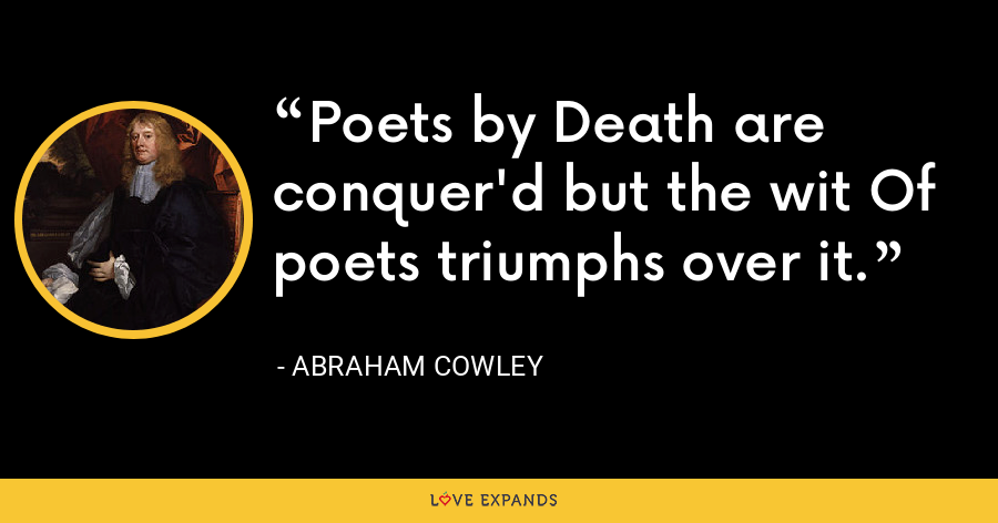 Poets by Death are conquer'd but the wit Of poets triumphs over it. - Abraham Cowley