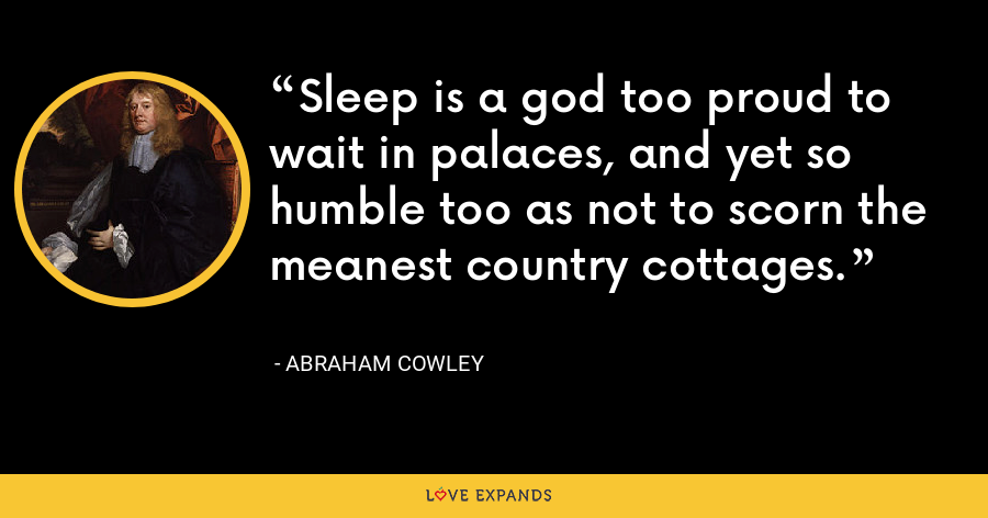 Sleep is a god too proud to wait in palaces, and yet so humble too as not to scorn the meanest country cottages. - Abraham Cowley