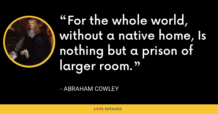 For the whole world, without a native home, Is nothing but a prison of larger room. - Abraham Cowley