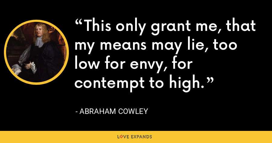 This only grant me, that my means may lie, too low for envy, for contempt to high. - Abraham Cowley