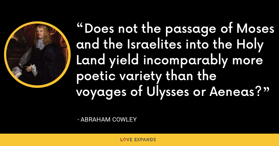 Does not the passage of Moses and the Israelites into the Holy Land yield incomparably more poetic variety than the voyages of Ulysses or Aeneas? - Abraham Cowley