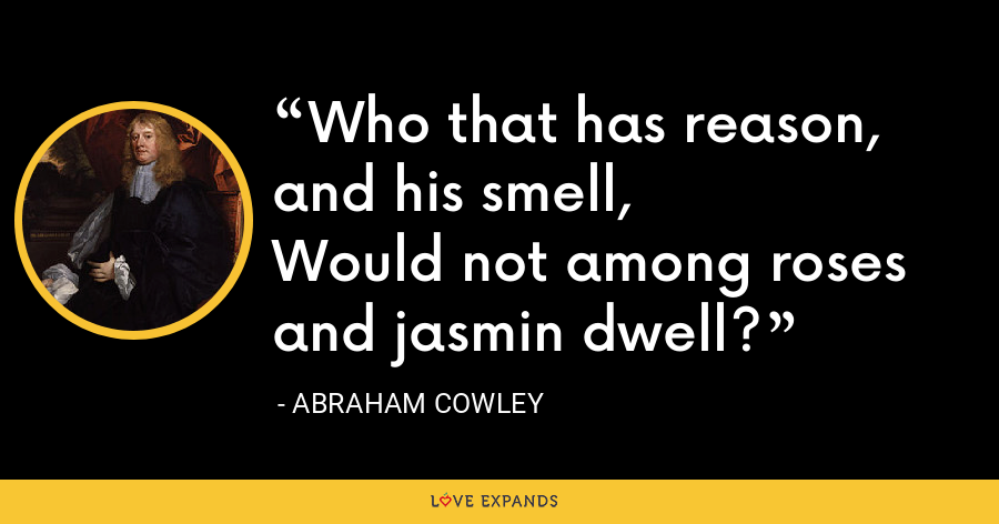 Who that has reason, and his smell,Would not among roses and jasmin dwell? - Abraham Cowley