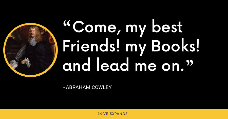 Come, my best Friends! my Books! and lead me on. - Abraham Cowley