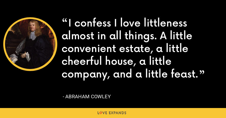 I confess I love littleness almost in all things. A little convenient estate, a little cheerful house, a little company, and a little feast. - Abraham Cowley