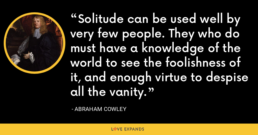 Solitude can be used well by very few people. They who do must have a knowledge of the world to see the foolishness of it, and enough virtue to despise all the vanity. - Abraham Cowley