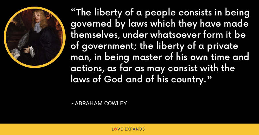 The liberty of a people consists in being governed by laws which they have made themselves, under whatsoever form it be of government; the liberty of a private man, in being master of his own time and actions, as far as may consist with the laws of God and of his country. - Abraham Cowley