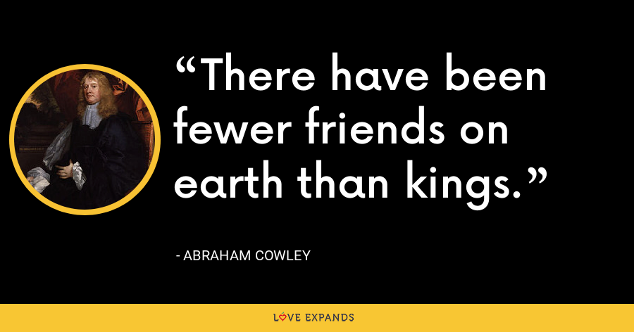 There have been fewer friends on earth than kings. - Abraham Cowley