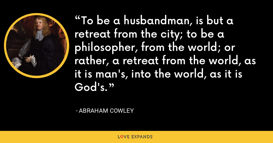 To be a husbandman, is but a retreat from the city; to be a philosopher, from the world; or rather, a retreat from the world, as it is man's, into the world, as it is God's. - Abraham Cowley