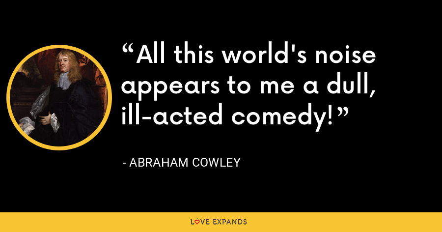 All this world's noise appears to me a dull, ill-acted comedy! - Abraham Cowley