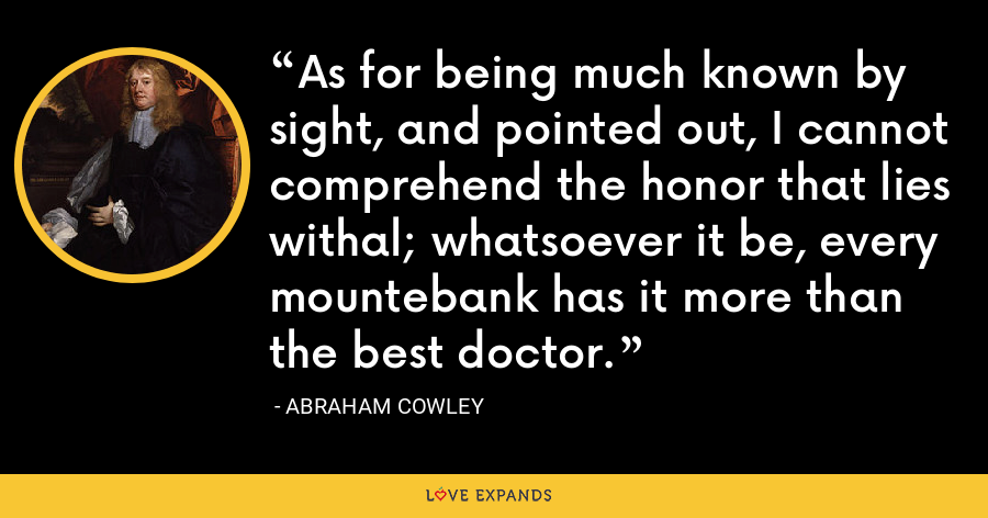 As for being much known by sight, and pointed out, I cannot comprehend the honor that lies withal; whatsoever it be, every mountebank has it more than the best doctor. - Abraham Cowley