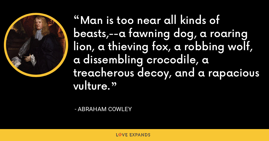 Man is too near all kinds of beasts,--a fawning dog, a roaring lion, a thieving fox, a robbing wolf, a dissembling crocodile, a treacherous decoy, and a rapacious vulture. - Abraham Cowley