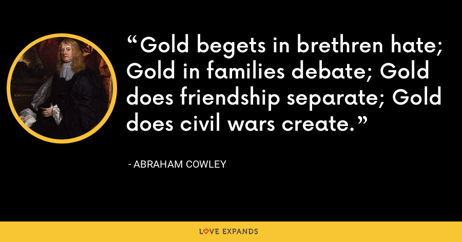 Gold begets in brethren hate; Gold in families debate; Gold does friendship separate; Gold does civil wars create. - Abraham Cowley